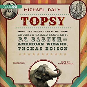 Topsy: The Startling Story of the Crooked Tailed Elephant, P. T. Barnum, and the American Wizard, Thomas Edison | [Michael Daly]