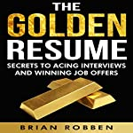 The Golden Resume: Secrets to Acing Interviews and Winning Job Offers | Brian Robben