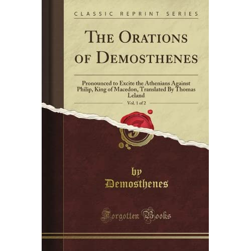 **REPRINT** The Orations of Demosthenes: Pronounced to excite the Athenians against Philip, King of Macedon. Translated Thomas Leland