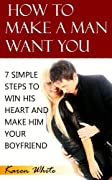 How To Make A Man Want You: 7 Simple Steps To Win His Heart And Make Him Your Boyfriend