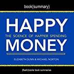 Summary of Happy Money by Elizabeth Dunn and Michael Norton: The Science of Happier Spending    Flash Books