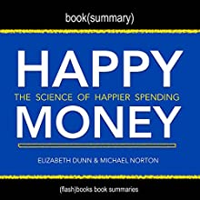 Summary of Happy Money by Elizabeth Dunn and Michael Norton: The Science of Happier Spending Audiobook by  Flash Books Narrated by Dean Bokhari