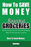 How To Save Money Buying Groceries: Money Saving Tips On Grocery Shopping, Ways To Get Grocery Coupons (Volume 1)