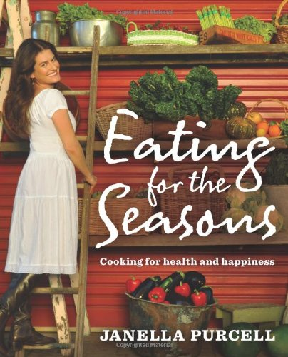 Eating for the Seasons: Cooking for Health and Happiness by Janella Purcell