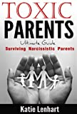Toxic Parents Ultimate Guide: Surviving Narcissistic Parents