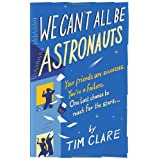 We Can't All Be Astronauts: Your Friends Are Successes. You're a Failure. One Last Chance to Reach for the Stars...: Your Friends Are Successes. ... One Last Chance to Follow Your Dreams...by Tim Clare