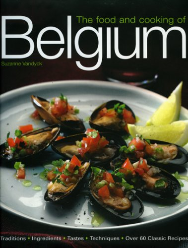 The Food and Cooking of Belgium: Traditions   Ingredients   Tastes   Techniques   Over 60 Classic Recipes PDF