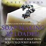 Soap Making Reloaded: How to Make a Soap from Scratch Quickly & Safely: A Simple Guide for Beginners & Beyond | Evans Janet