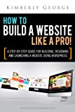 How to Build a Website Like a Pro!  A Step by Step Building, Designing, and Launching a Website with Wordpress