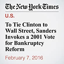 To Tie Clinton to Wall Street, Sanders Invokes a 2001 Vote for Bankruptcy Reform Other by Thomas Kaplan Narrated by Barbara Benjamin-Creel