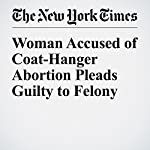 Woman Accused of Coat-Hanger Abortion Pleads Guilty to Felony   Liam Stack