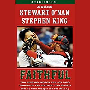 Faithful: Two Diehard Boston Red Sox Fans Chronicle the Historic 2004 Season | [Stewart O'Nan, Stephen King]