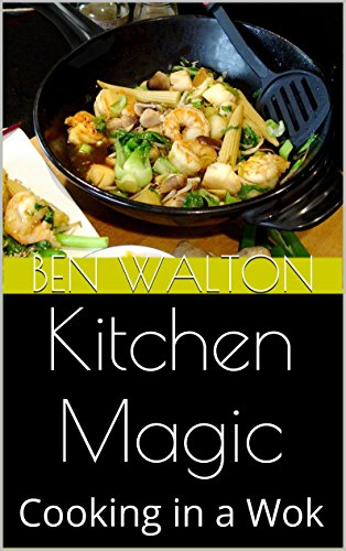 Kitchen Magic: Cooking in a Wok by Ben Walton