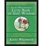 img - for [ KATHY WHITWORTH'S LITTLE BOOK OF GOLF WISDOM: A LIFETIME OF LESSONS FROM GOLF'S WINNINGEST PRO ] By Whitworth, Kathy ( Author) 2011 [ Hardcover ] book / textbook / text book