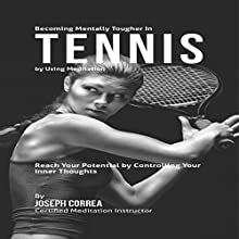 Becoming Mentally Tougher in Tennis by Using Meditation: Reach Your Potential by Controlling Your Inner Thoughts (       UNABRIDGED) by Joseph Correa Narrated by Andrea Erickson