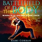 Battlefield of the Body: Reasons to Use Your Mind to Fight Cancer Hörbuch von Kami Corban Gesprochen von: Aven Shore