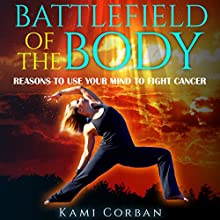 Battlefield of the Body: Reasons to Use Your Mind to Fight Cancer | Livre audio Auteur(s) : Kami Corban Narrateur(s) : Aven Shore