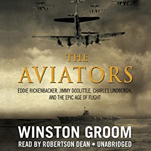 The Aviators: Eddie Rickenbacker, Jimmy Doolittle, Charles Lindbergh, and the Epic Age of Flight | [Winston Groom]