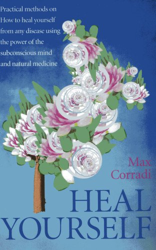 Heal Yourself: Practical Methods On How To Heal Yourself From Any Disease Using The Power Of The Subconscious Mind And Natural Medicine.