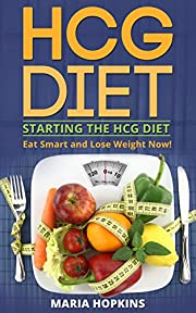 Starting The HCG DIET (2 in 1): Eat Smart and Lose Weight Now! (Forever Fat Loss - The Low Carb Myth - HCG Diet Weight Loss Guide Book)