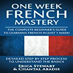 French: One Week French Mastery: The Complete Beginner's Guide to Learning French in Just 1 Week! | Erica Stewart,Chantal Abadie