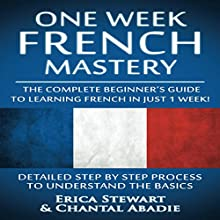 French: One Week French Mastery: The Complete Beginner's Guide to Learning French in Just 1 Week! Audiobook by Erica Stewart, Chantal Abadie Narrated by Nicole Chriqui