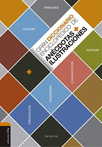 Gran diccionario enciclopédico de anécdotas e ilustraciones: Para la comunicación, la enseñanza y la predicación cristianas