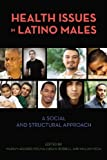 img - for Health Issues in Latino Males: A Social and Structural Approach (Critical Issues in Health and Medicine) book / textbook / text book