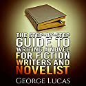 The Step-By-Step Guide to Writing a Novel for Fiction Writers and Novelist (       UNABRIDGED) by George Lucas Narrated by Christopher Wyles
