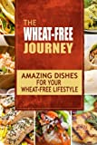 The Wheat-Free Journey - Amazing Dishes for your Wheat-Free Lifestyle: Looking to a a whole new way of cooking and live a balanced wheat-free lifestyle?