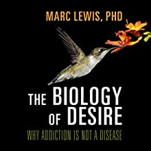 The Biology of Desire: Why Addiction Is Not a Disease (       UNABRIDGED) by Marc Lewis, PhD Narrated by Don Hagen