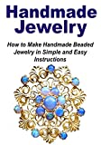 Handmade Jewelry: How to Make Handmade Beaded Jewelry in Simple and Easy Instructions: (Jewelry - Jewelry Design - Jewelry Making - Handmade Jewelry)