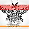 The Magick of Lilith: Calling upon the Great Goddess of the Left Hand Path: Mesopotamian Magick, Book 1 Audiobook by Baal Kadmon Narrated by Baal Kadmon