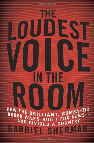 { { [ THE LOUDEST VOICE IN THE ROOM: HOW THE BRILLIANT, BOMBASTIC ROGER AILES BUILT FOX NEWS--AND DIVIDED A COUNTRY ] By Sherman, Gabriel ( Author ) Jan - 2014 [ Hardcover ] PDF