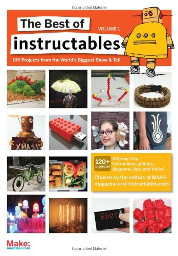 The Best Of Instructables Volume I: Do-It-Yourself Projects From The World'S Biggest Show & Tell (V. 1)