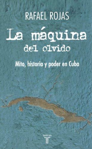 La maquina del olvido: Mito, historia y poder en Cuba (The Apparatus of Oblivion: Myth, History, and Power in Cuba) (Spanish Edition) (Pensamiento / Taurus)