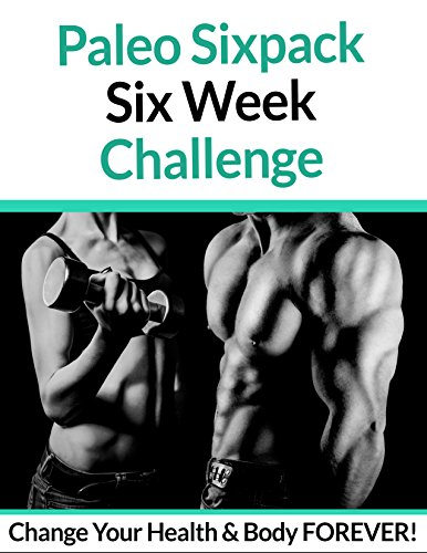 Paleo Sixpack Six Week Challenge: Change Your Health & Body FOREVER! (English Edition)