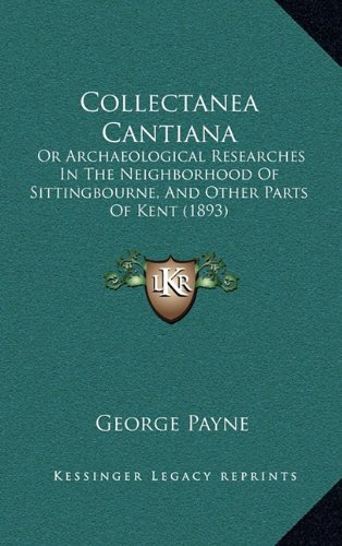 Collectanea Cantiana: Or Archaeological Researches in the Neighborhood of Sittingbourne, and Other Parts of Kent (1893)