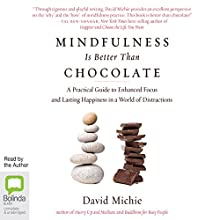 Mindfulness Is Better than Chocolate: A Practical Guide to Enhanced Focus and Lasting Happiness in a World of Distractions (       UNABRIDGED) by David Michie Narrated by David Michie