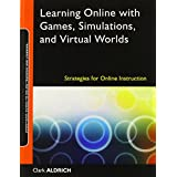 Learning Online with Games, Simulations, and Virtual Worlds: Strategies for Online Instruction ~ Clark Aldrich