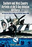 Peter Jacobs Southern and West Country Airfields of the D-Day Invasion: 2nd Tactical Air Force in Southern and South-West England in WWII (Aviation Heritage Trail)