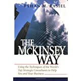 The McKinsey Way: Using the Techniques of the World's Top Strategic Consultants to Help You and Your Businessby Ethan M. Rasiel