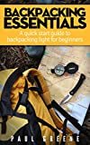 Backpacking Essentials: A quick start guide to backpacking light for beginners (Backpacking Light, Beginner Backpacking Guide)