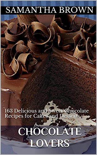 Chocolate Lovers: 163 Delicious and Sweet Chocolate Recipes for Cakes and Desserts (Chocolate lovers,chocolate recipes and chocolate cooking book) by Samantha Brown
