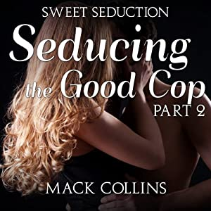 Seducing the Good Cop: Sweet Seduction, Part 2 | [Mack Collins]