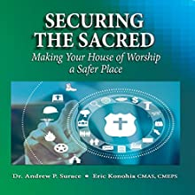 Securing the Sacred: Making Your House of Worship a Safer Place Audiobook by Dr. Andrew P. Surace, Eric Konohia CMAS, CMEPS Narrated by Charles Olsen