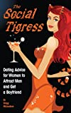 Gregg Michaelsen The Social Tigress: Dating Advice for Women to Attract Men and Get a Boyfriend: 2 (Dating and Relationship Advice for Women)