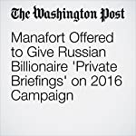 Manafort Offered to Give Russian Billionaire 'Private Briefings' on 2016 Campaign   Tom Hamburger,Rosalind S. Helderman,Carol D. Leonnig,Adam Entous