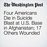 Four Americans Die in Suicide Blast at U.S. Base in Afghanistan; 17 Others Wounded | Thomas Gibbons-Neff
