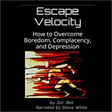 Escape Velocity: How to Overcome Boredom, Complacency, and Depression (       UNABRIDGED) by Jon Bet Narrated by Steve White